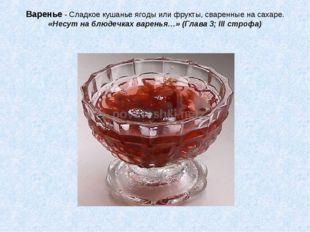 Варенье - Сладкое кушанье ягоды или фрукты, сваренные на сахаре. «Несут на бл