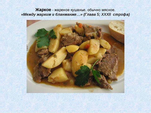 Жаркое - жареное кушанье, обычно мясное. «Между жарким и бланманже…» (Глава 5...
