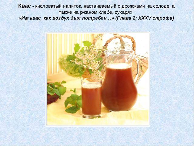 Квас - кисловатый напиток, настаиваемый с дрожжами на солоде, а также на ржан...
