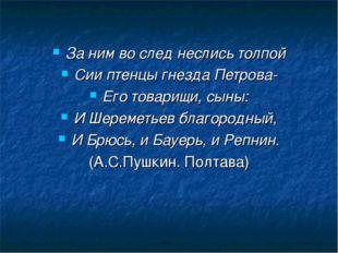 За ним во след неслись толпой Сии птенцы гнезда Петрова- Его товарищи, сыны: