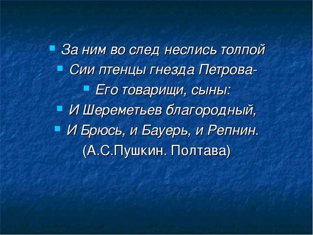 За ним во след неслись толпой Сии птенцы гнезда Петрова- Его товарищи, сыны:...