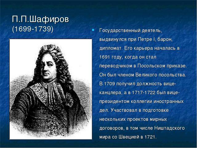 П.П.Шафиров (1699-1739) Государственный деятель, выдвинулся при Петре I, баро...