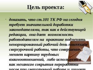 Цель проекта: доказать, что ст.101 ТК РФ на сегодня требует значительной дора