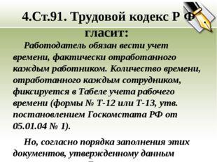 4.Ст.91. Трудовой кодекс Р Ф гласит: Работодатель обязан вести учет времени,