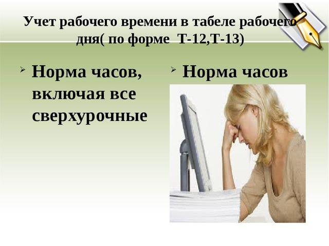 Учет рабочего времени в табеле рабочего дня( по форме Т-12,Т-13) Норма часов,...