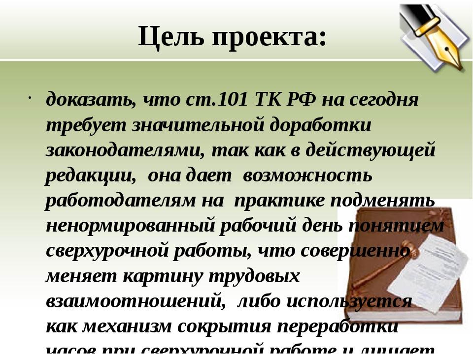 Цель проекта: доказать, что ст.101 ТК РФ на сегодня требует значительной дора...