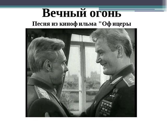 """Вечный огонь Песня из кинофильма """"Офицеры"""