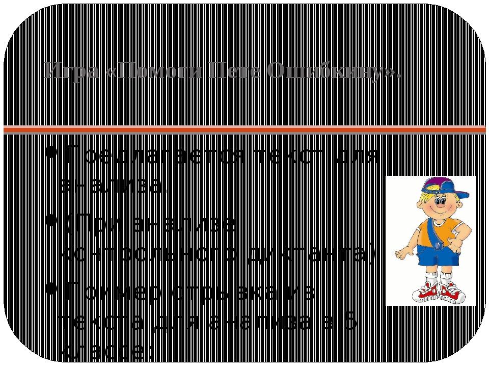Игра «Помоги Пете Ошибкину». Предлагается текст для анализа. (При анализе кон...