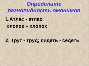 Определите разновидность омонимов 1.Атлас - атлас; хлопок – хлопок 2. Трут -