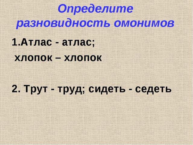 Определите разновидность омонимов 1.Атлас - атлас; хлопок – хлопок 2. Трут -...