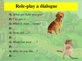 .  Role-play a dialogue A: What pet have you got? B: I've got a … A: What is