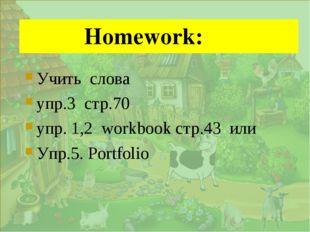 . Homework: Учить слова упр.3 стр.70 упр. 1,2 workbook стр.43 или Упр.5. Po
