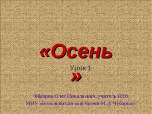 «Осень» Урок 1 Фёдоров Олег Николаевич, учитель ИЗО МОУ «Большовская оош имен