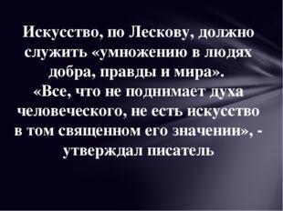Искусство, по Лескову, должно служить «умножению в людях добра, правды и мира