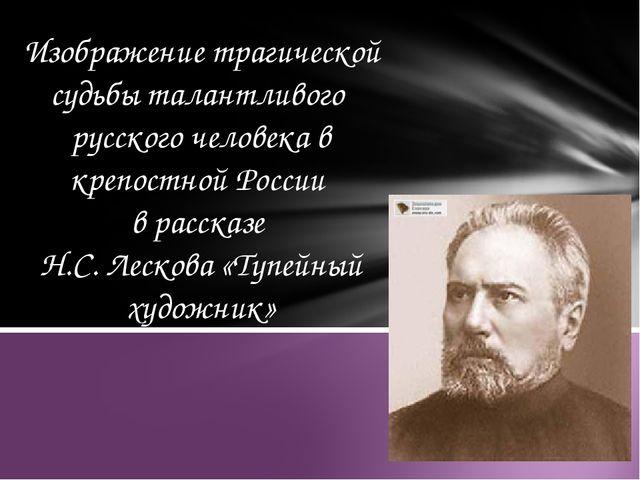 Изображение трагической судьбы талантливого русского человека в крепостной Ро...