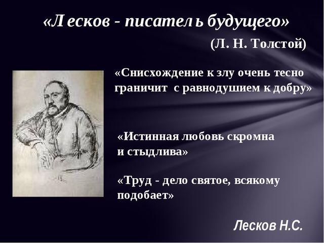 «Лесков - писатель будущего» (Л. Н. Толстой) «Снисхождение к злу очень тесно...
