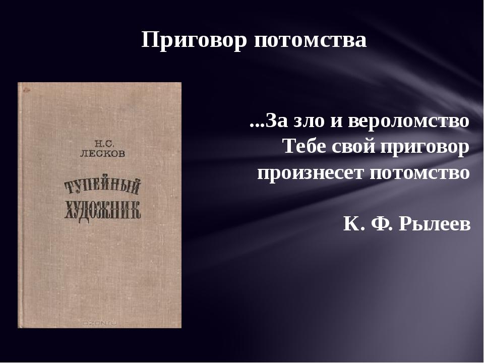 ...За зло и вероломство Тебе свой приговор произнесет потомство К. Ф. Рылеев...