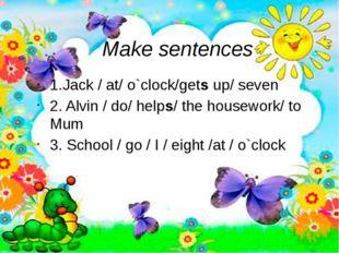 Make sentences 1.Jack / at/ o`clock/gets up/ seven 2. Alvin / do/ helps/ the