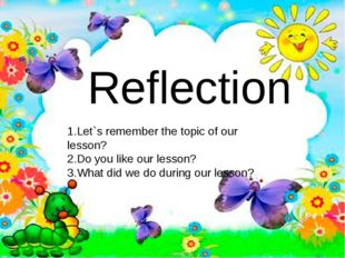Reflection 1.Let`s remember the topic of our lesson? 2.Do you like our lesson