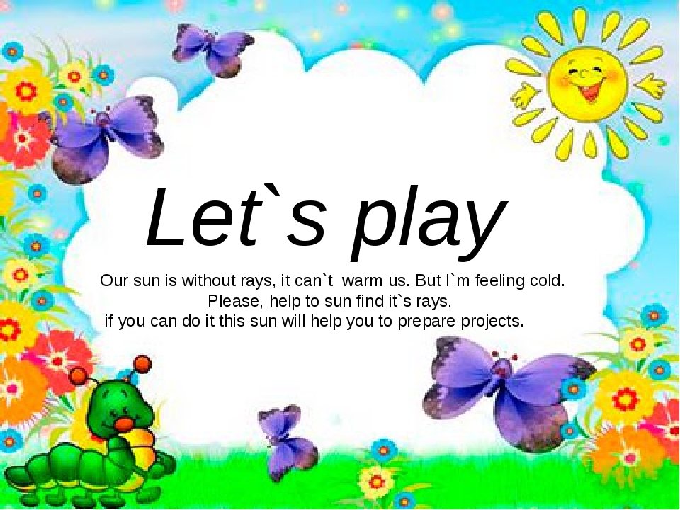 Let`s play Our sun is without rays, it can`t warm us. But I`m feeling cold. P...
