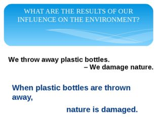 WHAT ARE THE RESULTS OF OUR INFLUENCE ON THE ENVIRONMENT? When plastic bottle