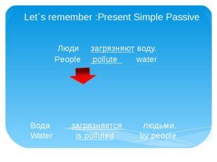 Let`s remember :Present Simple Passive Люди загрязняют воду. People pollute w