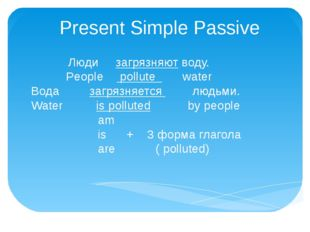 Present Simple Passive Люди загрязняют воду. People pollute water Вода загряз