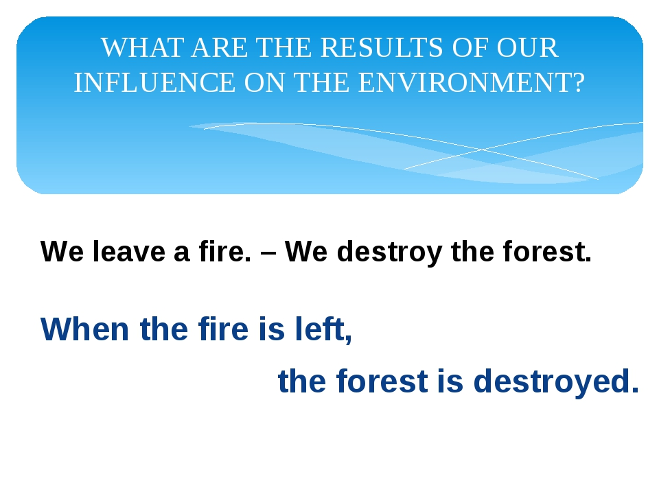 WHAT ARE THE RESULTS OF OUR INFLUENCE ON THE ENVIRONMENT? When the fire is le...