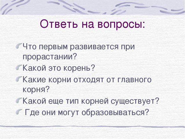 Ответь на вопросы: Что первым развивается при прорастании? Какой это корень?...