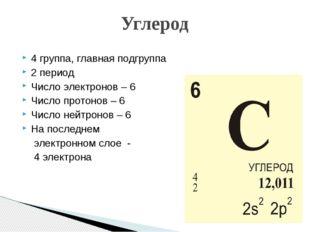 4 группа, главная подгруппа 2 период Число электронов – 6 Число протонов – 6