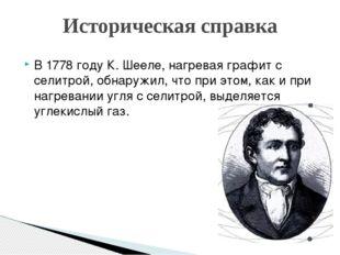 В 1778 году К. Шееле, нагревая графит с селитрой, обнаружил, что при этом, ка