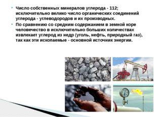 Число собственных минералов углерода - 112; исключительно велико число органи