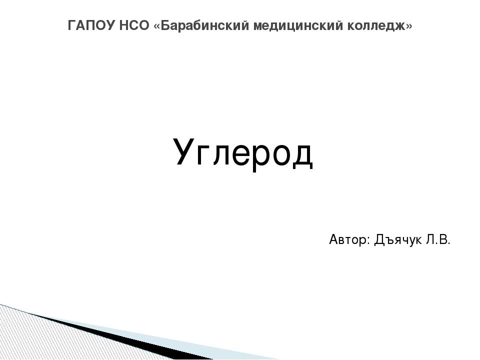 Углерод Автор: Дъячук Л.В. ГАПОУ НСО «Барабинский медицинский колледж»