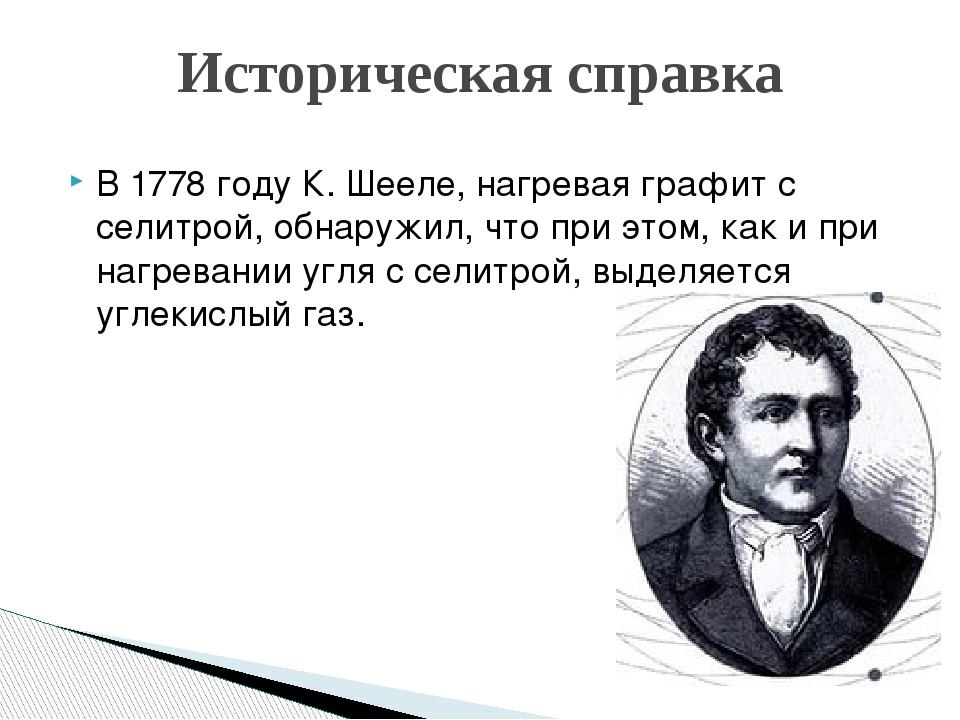 В 1778 году К. Шееле, нагревая графит с селитрой, обнаружил, что при этом, ка...