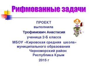 ПРОЕКТ выполнила Трофимович Анастасия ученица 2-Б класса МБОУ «Кировская сре