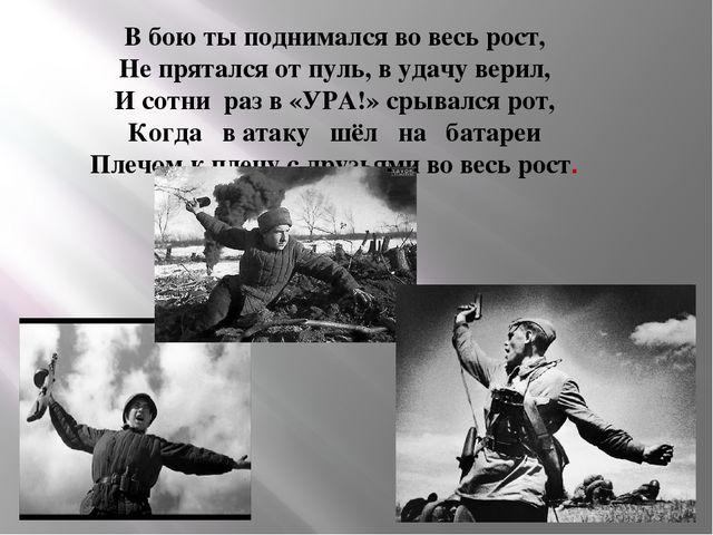 В бою ты поднимался во весь рост, Не прятался от пуль, в удачу верил, И сотни...
