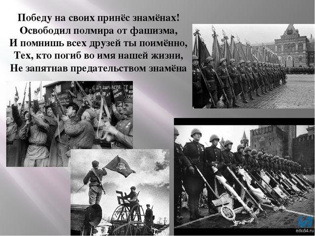Победу на своих принёс знамёнах! Освободил полмира от фашизма, И помнишь всех...