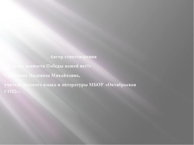 Автор стихотворения «И срока давности Победы нашей нет!» Уфимцева Людмила Мих...