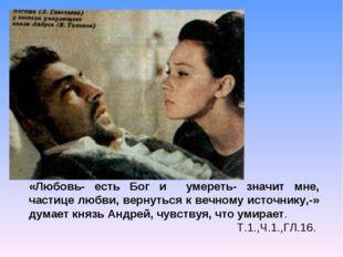 «Любовь- есть Бог и умереть- значит мне, частице любви, вернуться к вечному и