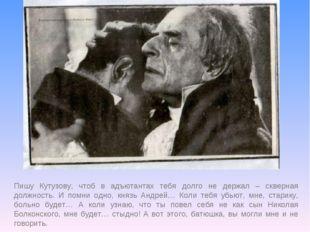 Пишу Кутузову, чтоб в адъютантах тебя долго не держал – скверная должность. И
