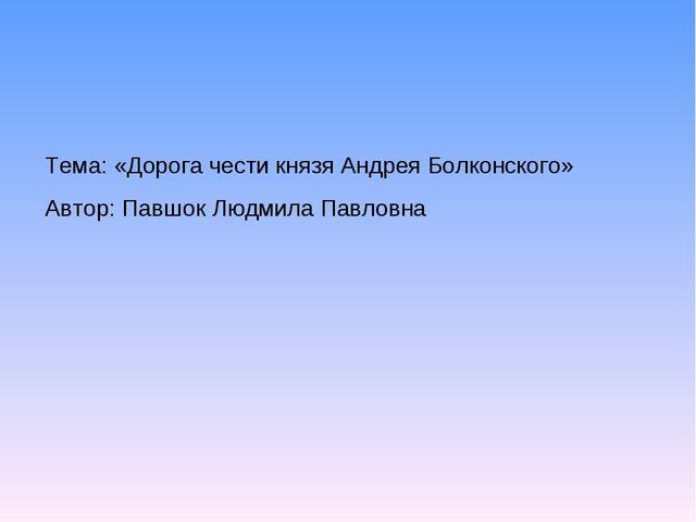Тема: «Дорога чести князя Андрея Болконского» Автор: Павшок Людмила Павловна