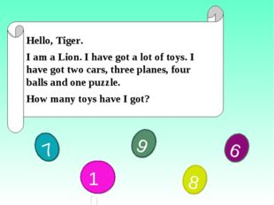 Hello, Tiger. I am a Lion. I have got a lot of toys. I have got two cars, th