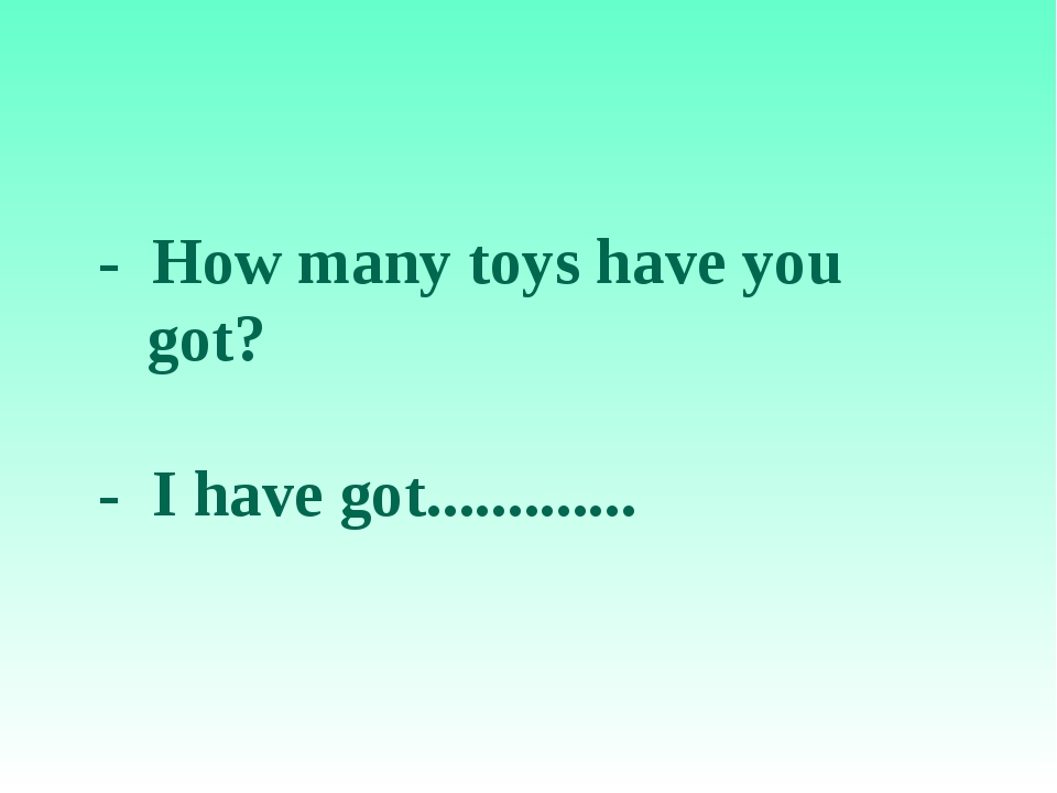 - How many toys have you got? - I have got.............