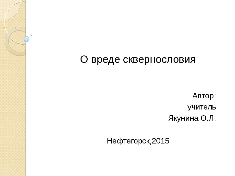 О вреде сквернословия Автор: учитель Якунина О.Л. Нефтегорск,2015