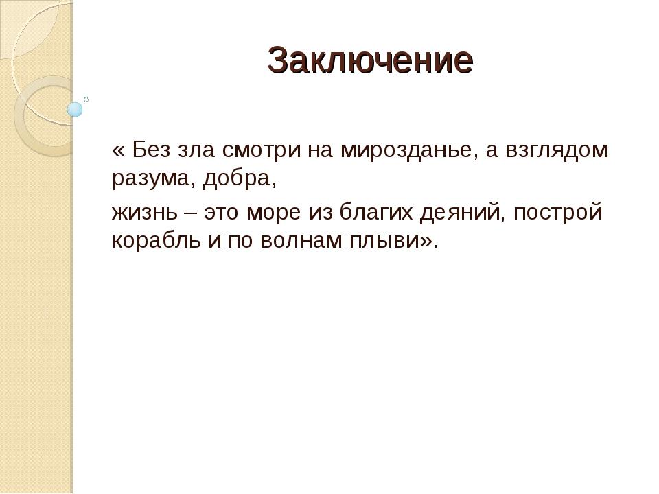 Заключение « Без зла смотри на мирозданье, а взглядом разума, добра, жизнь –...