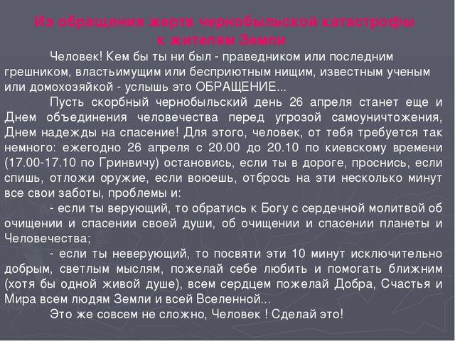 Из обращения жертв чернобыльской катастрофы к жителям Земли Человек! Кем бы...
