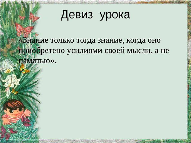 Девиз урока «Знание только тогда знание, когда оно приобретено усилиями своей...