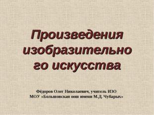 Произведения изобразительного искусства Фёдоров Олег Николаевич, учитель ИЗО