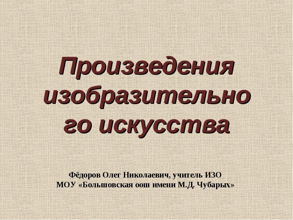 Произведения изобразительного искусства Фёдоров Олег Николаевич, учитель ИЗО...