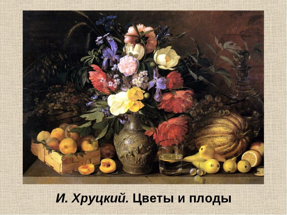 И. Хруцкий. Цветы и плоды